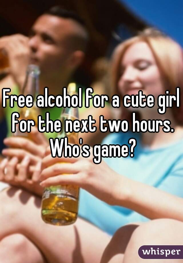 Free alcohol for a cute girl for the next two hours. Who's game?