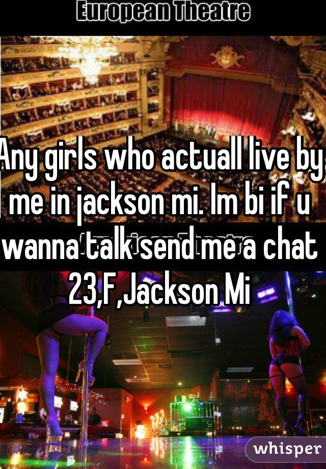 Any girls who actuall live by me in jackson mi. Im bi if u wanna talk send me a chat 23,F,Jackson Mi
