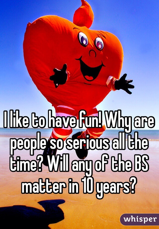 I like to have fun! Why are people so serious all the time? Will any of the BS matter in 10 years?
