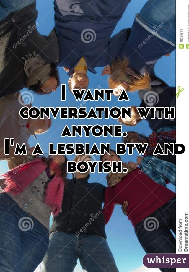 I want a conversation with anyone.  I'm a lesbian btw and boyish.