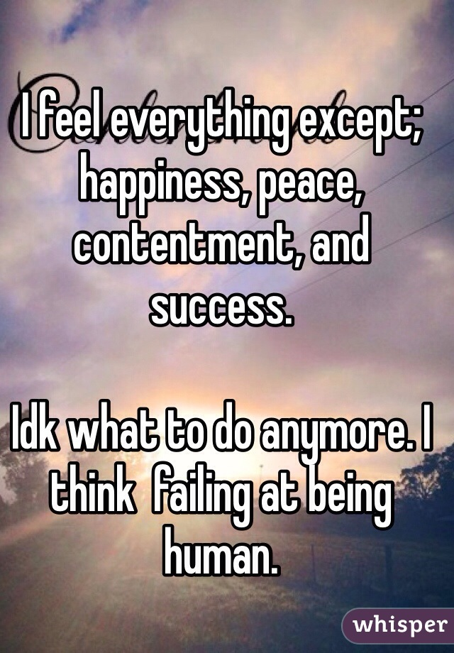 I feel everything except; happiness, peace, contentment, and success.  Idk what to do anymore. I think  failing at being human.