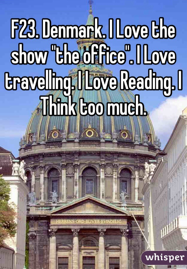 """F23. Denmark. I Love the show """"the office"""". I Love travelling. I Love Reading. I Think too much."""