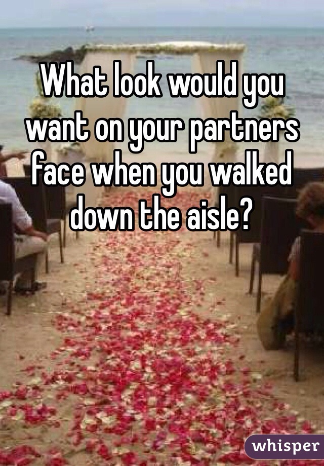 What look would you want on your partners face when you walked down the aisle?