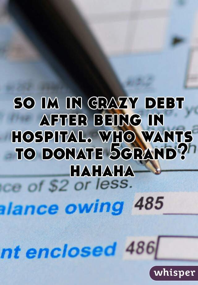 so im in crazy debt after being in hospital. who wants to donate 5grand? hahaha