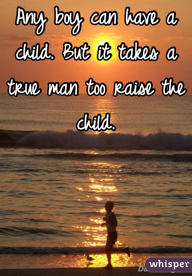Any boy can have a child. But it takes a true man too raise the child.
