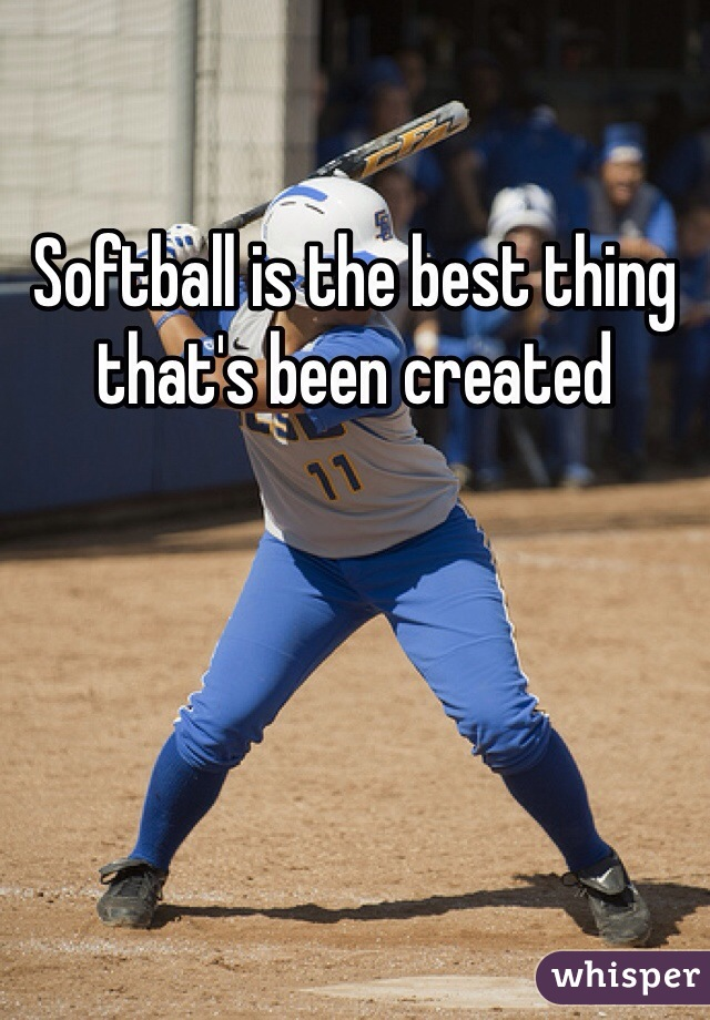 Softball is the best thing that's been created