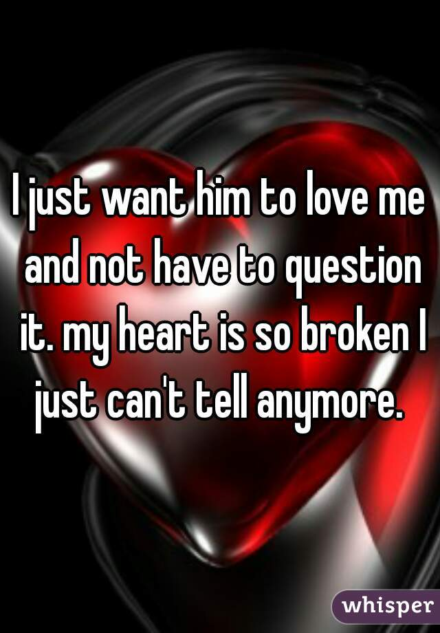 I just want him to love me and not have to question it. my heart is so broken I just can't tell anymore.