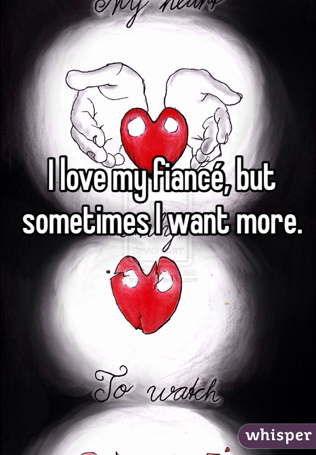 I love my fiancé, but sometimes I want more.