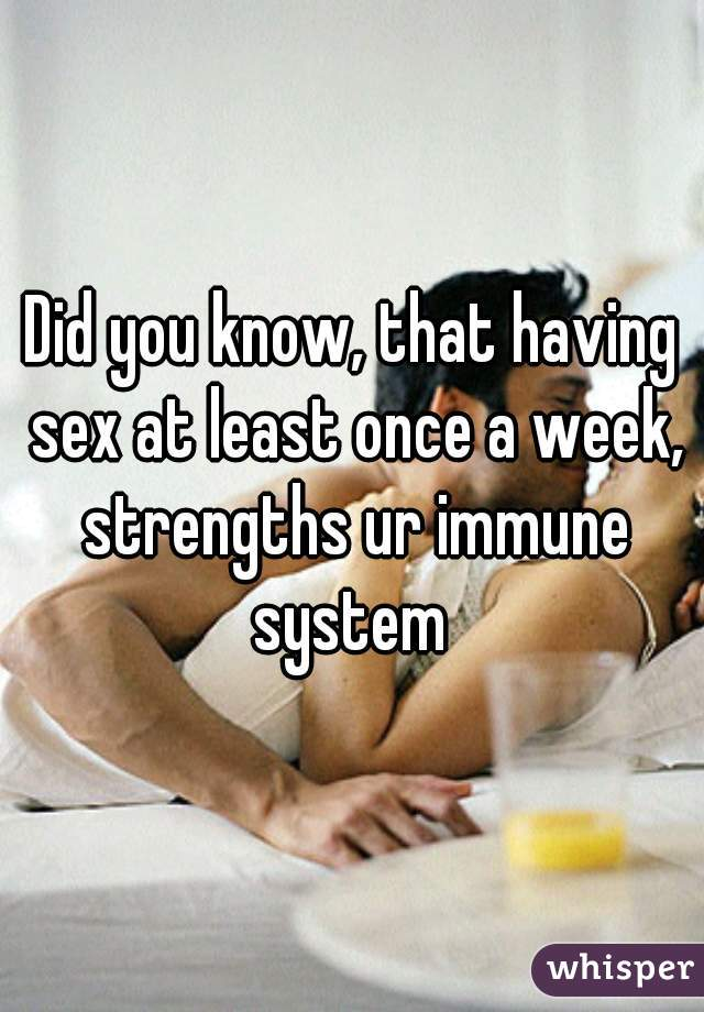 Did you know, that having sex at least once a week, strengths ur immune system