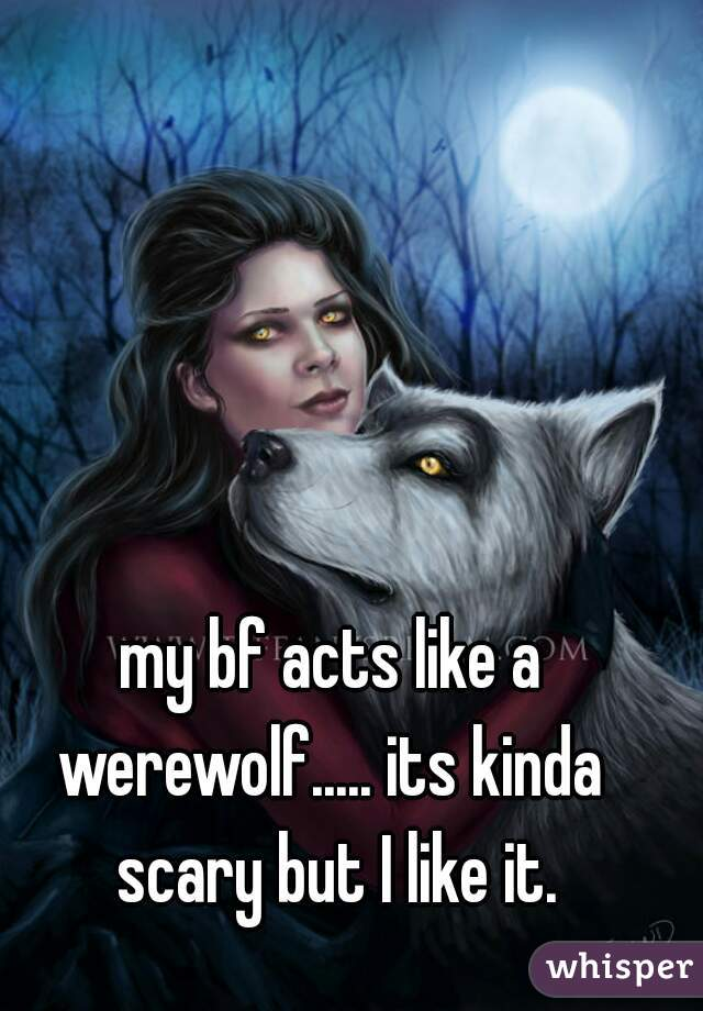 my bf acts like a werewolf..... its kinda  scary but I like it.