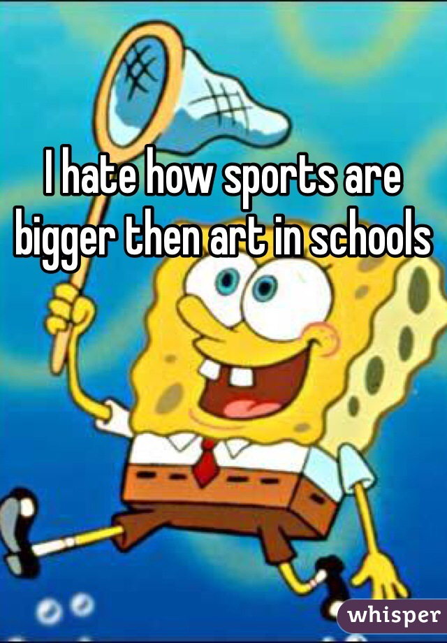 I hate how sports are bigger then art in schools