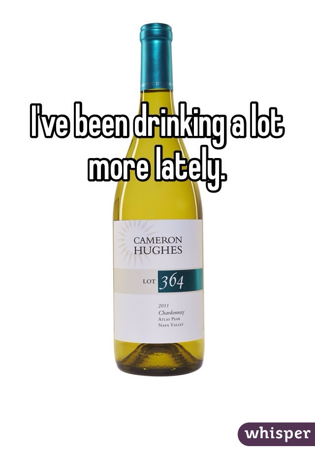 I've been drinking a lot more lately.