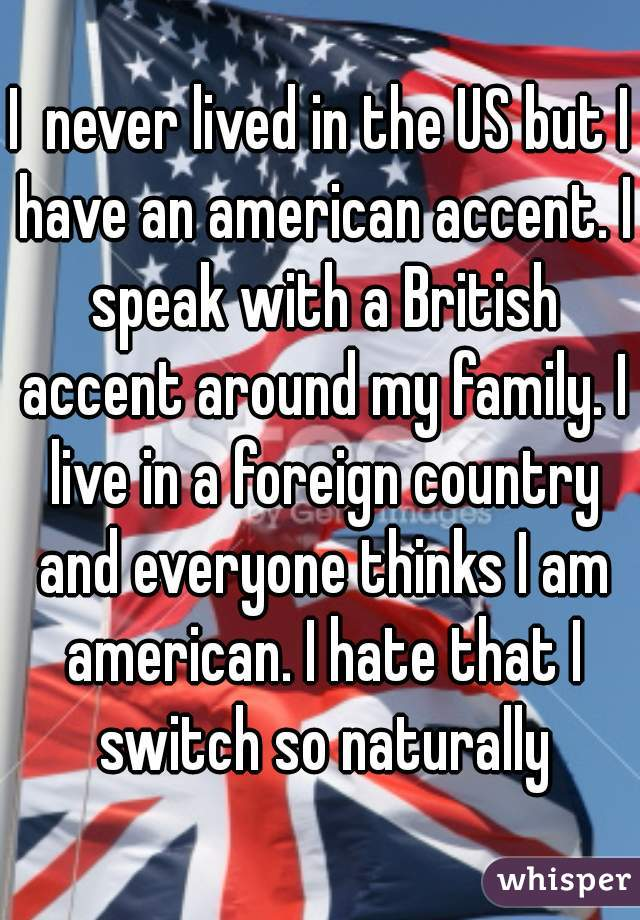 I  never lived in the US but I have an american accent. I speak with a British accent around my family. I live in a foreign country and everyone thinks I am american. I hate that I switch so naturally