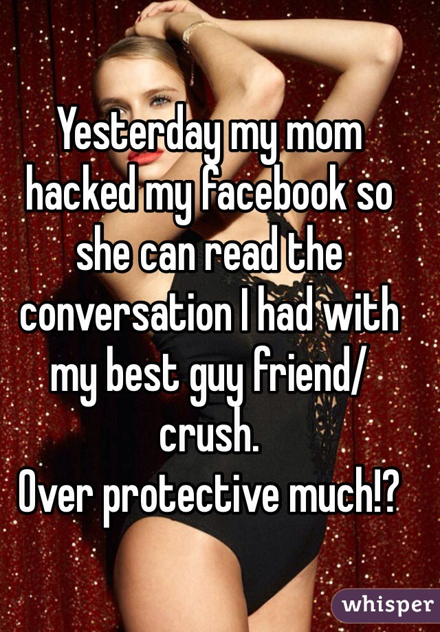 Yesterday my mom hacked my facebook so she can read the conversation I had with my best guy friend/ crush.  Over protective much!?