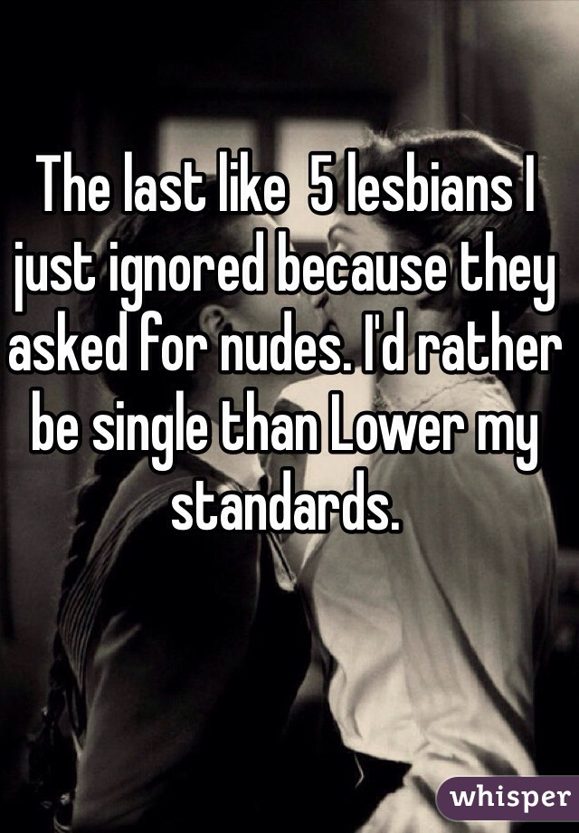 The last like  5 lesbians I just ignored because they asked for nudes. I'd rather be single than Lower my standards.