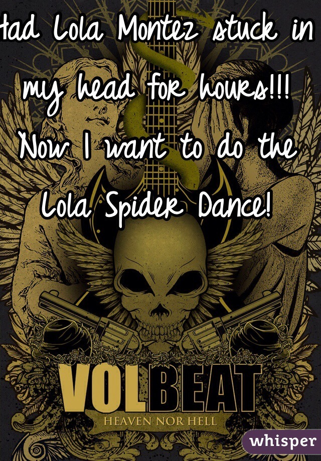 Had Lola Montez stuck in my head for hours!!! Now I want to do the Lola Spider Dance!