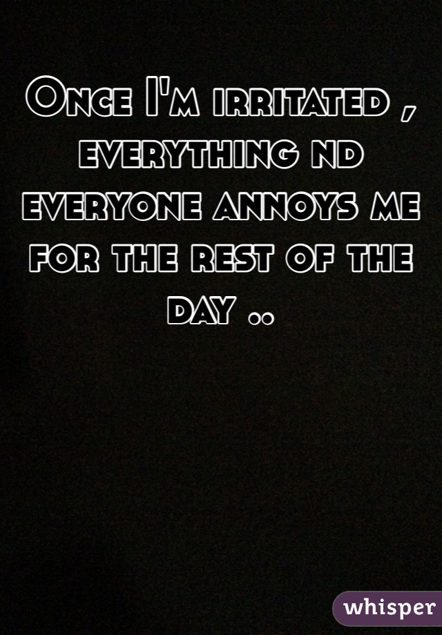 Once I'm irritated , everything nd everyone annoys me for the rest of the day ..