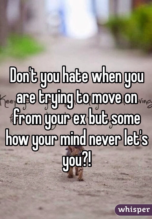 Don't you hate when you are trying to move on from your ex but some how your mind never let's you?!