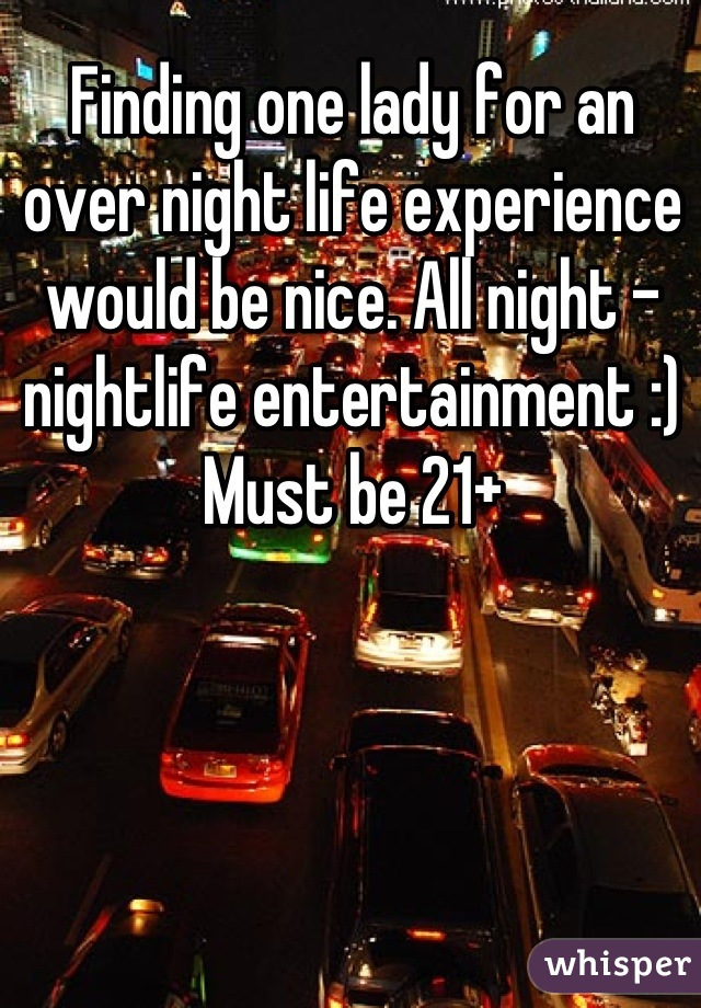 Finding one lady for an over night life experience would be nice. All night - nightlife entertainment :) Must be 21+