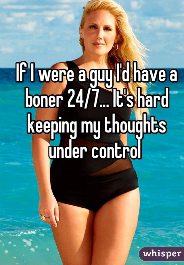 If I were a guy I'd have a boner 24/7... It's hard keeping my thoughts under control