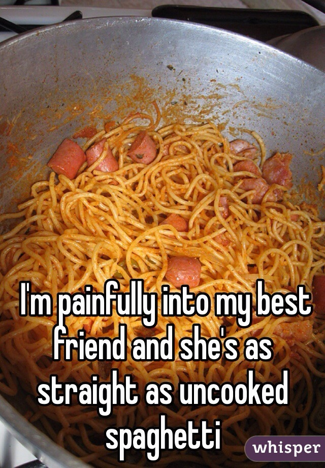 I'm painfully into my best friend and she's as straight as uncooked spaghetti