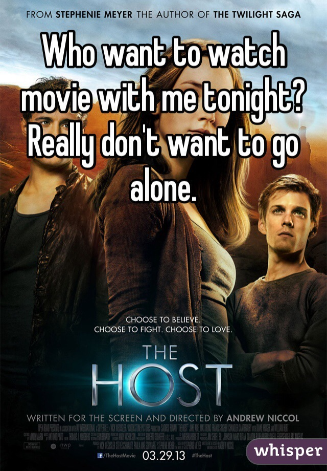 Who want to watch movie with me tonight? Really don't want to go alone.
