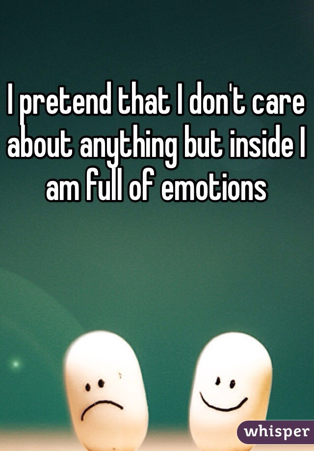 I pretend that I don't care about anything but inside I am full of emotions