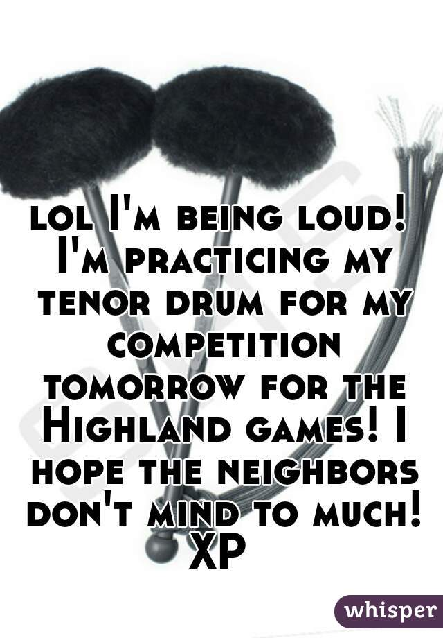 lol I'm being loud! I'm practicing my tenor drum for my competition tomorrow for the Highland games! I hope the neighbors don't mind to much! XP