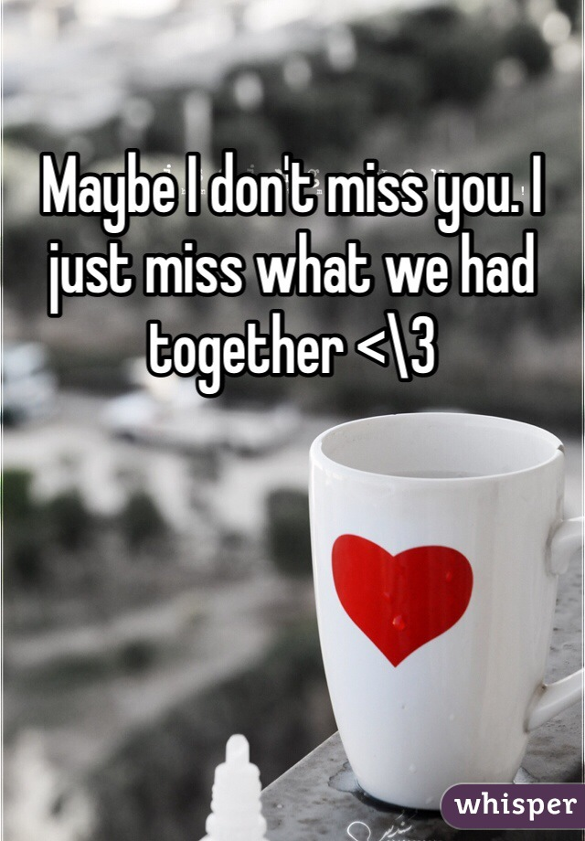 Maybe I don't miss you. I just miss what we had together <\3