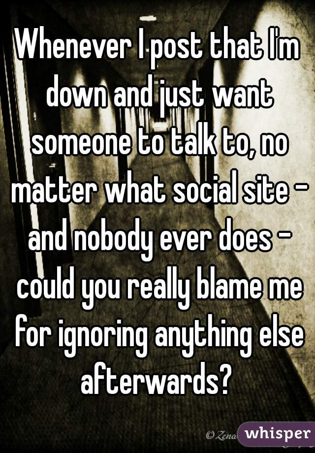 Whenever I post that I'm down and just want someone to talk to, no matter what social site - and nobody ever does - could you really blame me for ignoring anything else afterwards?