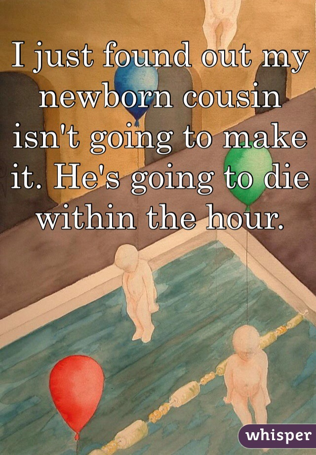 I just found out my newborn cousin isn't going to make it. He's going to die within the hour.