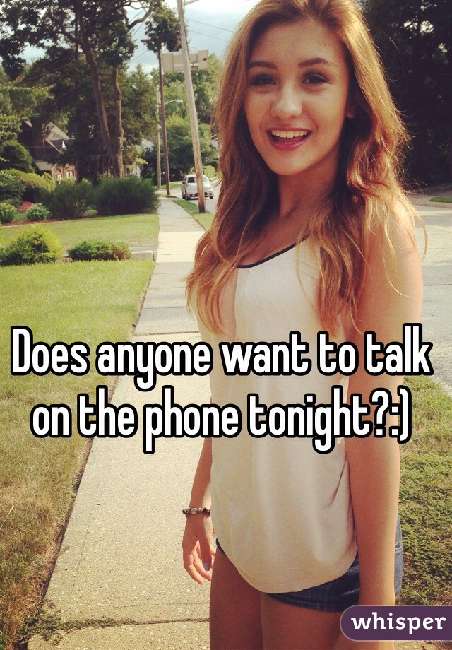Does anyone want to talk on the phone tonight?:)