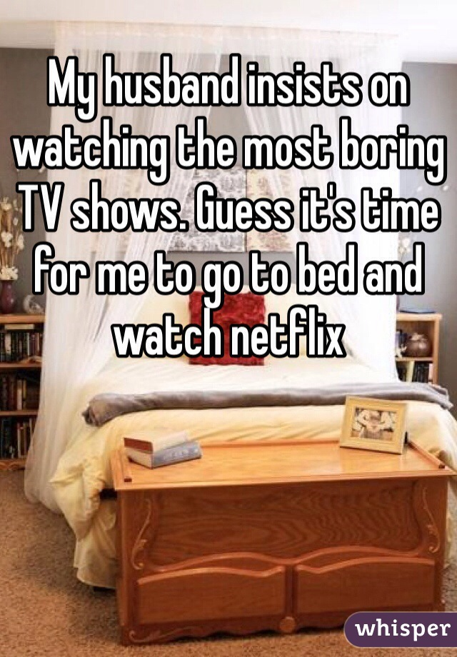 My husband insists on watching the most boring TV shows. Guess it's time for me to go to bed and watch netflix
