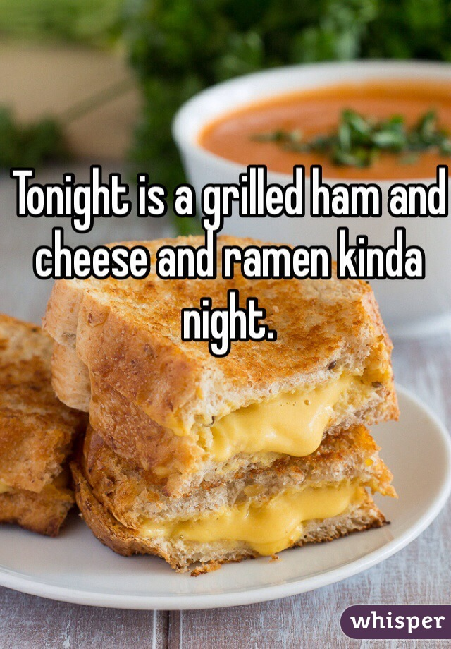 Tonight is a grilled ham and cheese and ramen kinda night.
