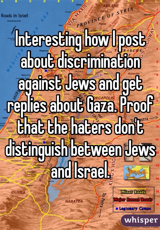 Interesting how I post about discrimination against Jews and get replies about Gaza. Proof that the haters don't distinguish between Jews and Israel.
