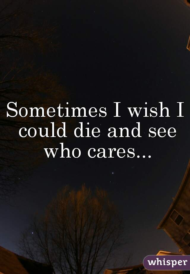 Sometimes I wish I could die and see who cares...