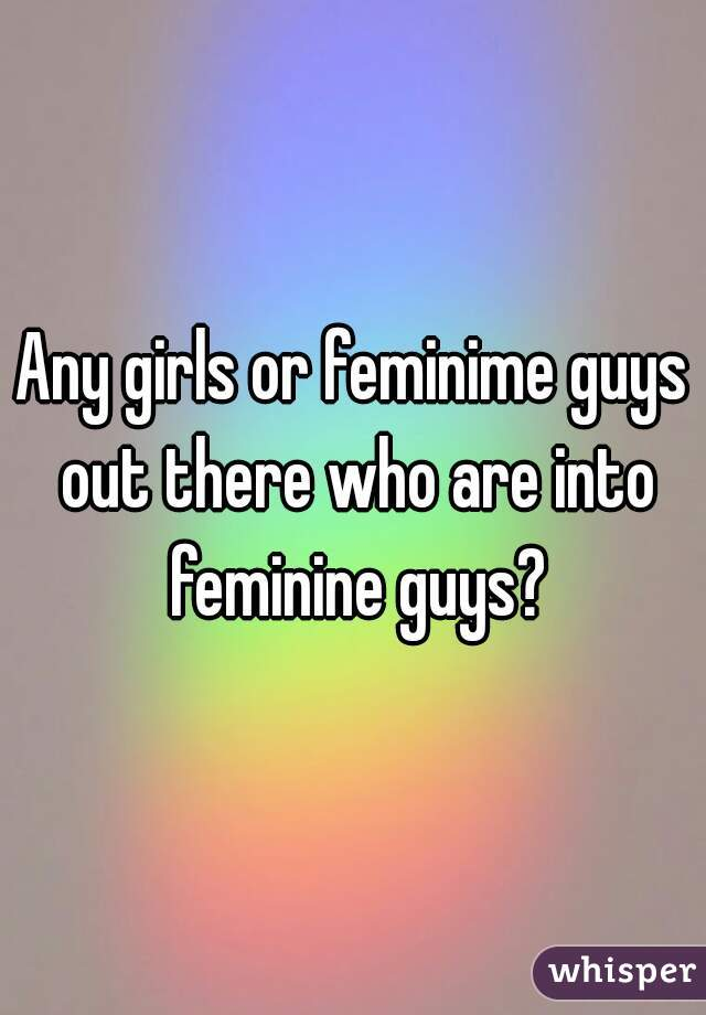 Any girls or feminime guys out there who are into feminine guys?