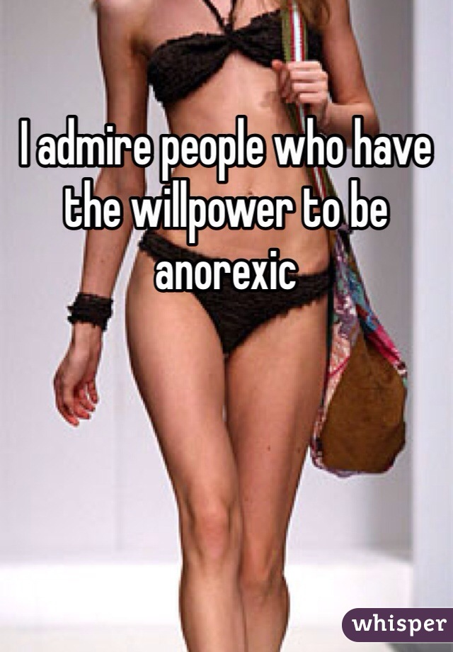 I admire people who have the willpower to be anorexic