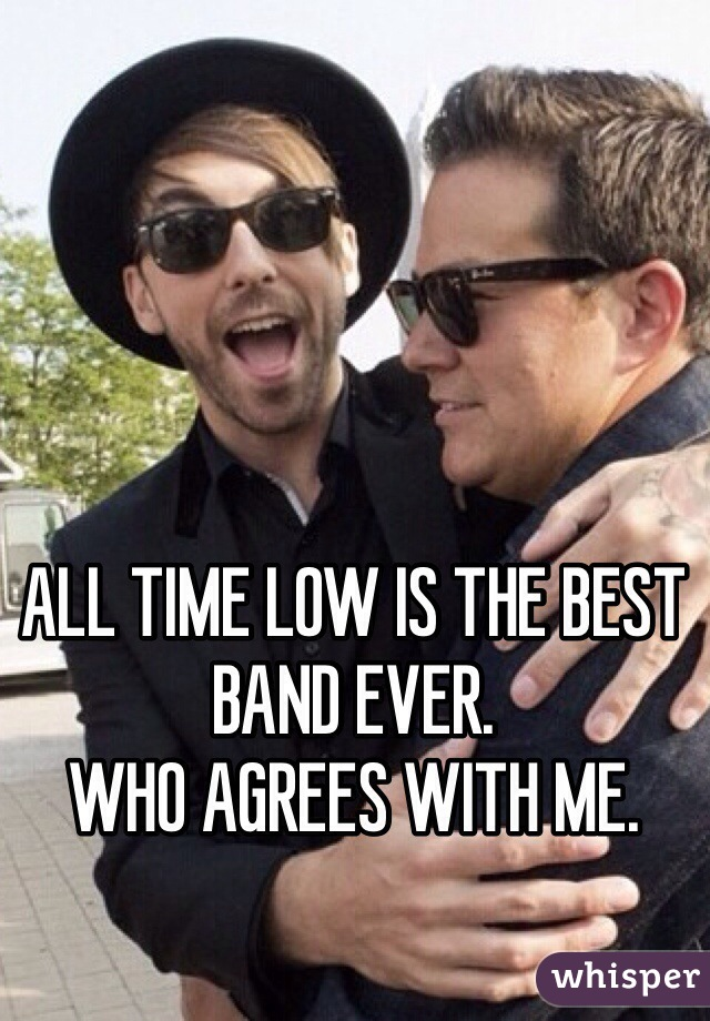 ALL TIME LOW IS THE BEST BAND EVER.  WHO AGREES WITH ME.