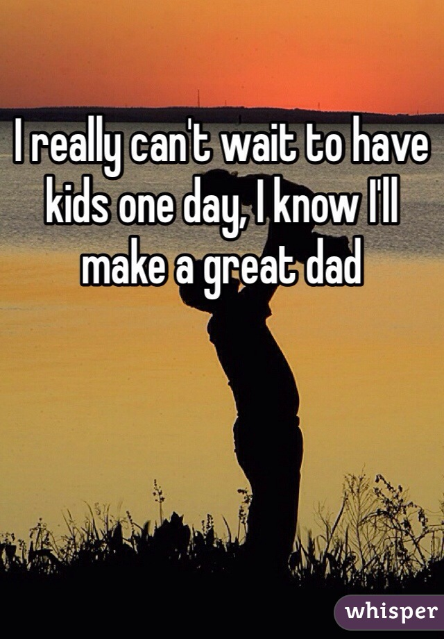 I really can't wait to have kids one day, I know I'll make a great dad
