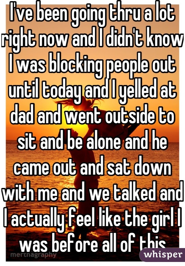 I've been going thru a lot right now and I didn't know I was blocking people out until today and I yelled at dad and went outside to sit and be alone and he came out and sat down with me and we talked and I actually feel like the girl I was before all of this