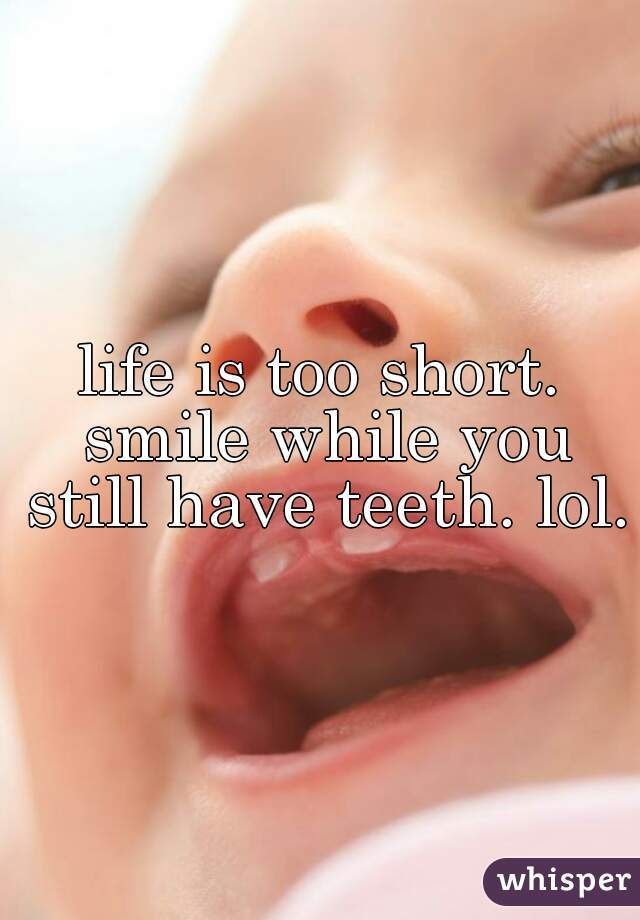 life is too short. smile while you still have teeth. lol.