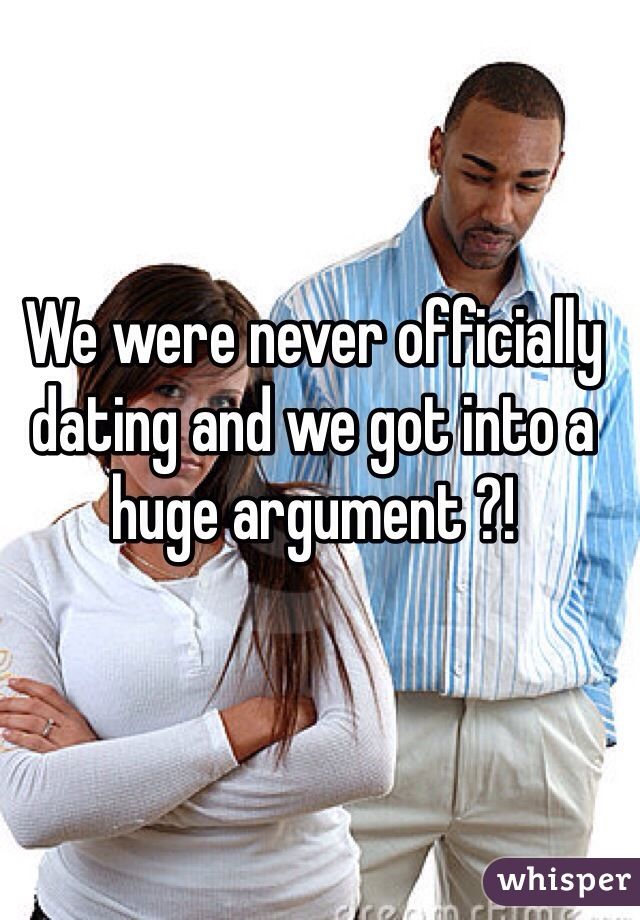 We were never officially dating and we got into a huge argument ?!