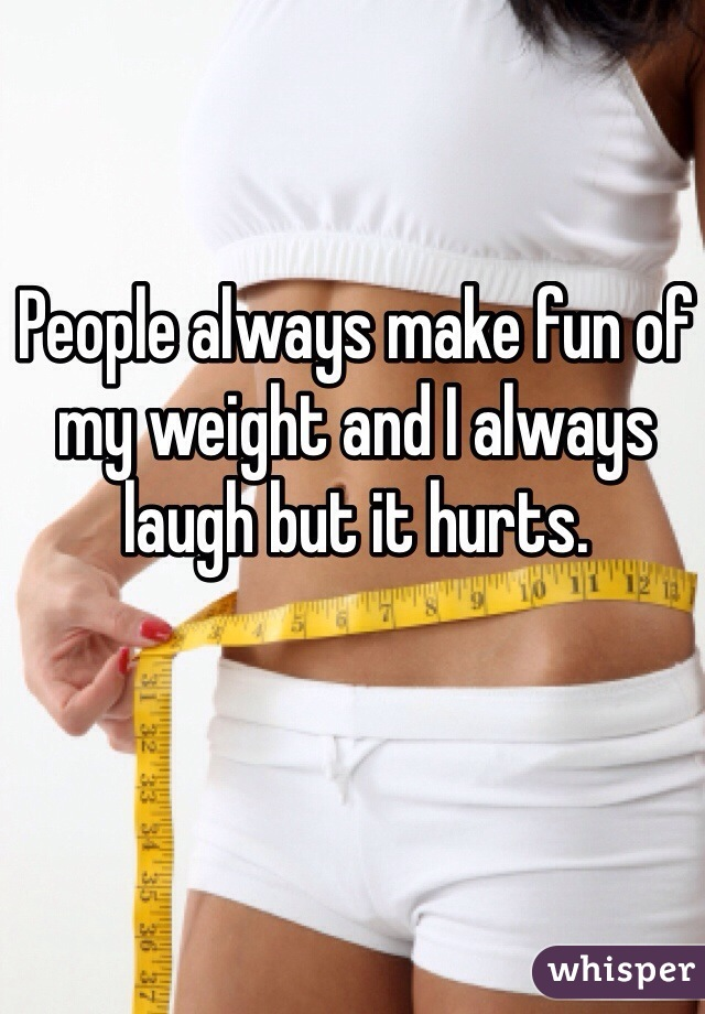 People always make fun of my weight and I always laugh but it hurts.