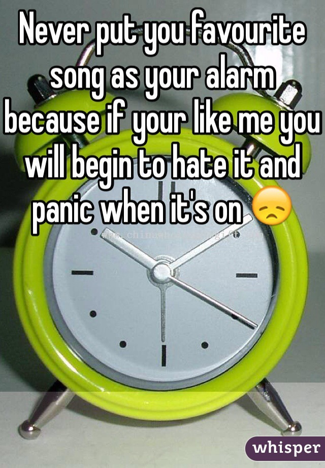 Never put you favourite song as your alarm because if your like me you will begin to hate it and panic when it's on 😞