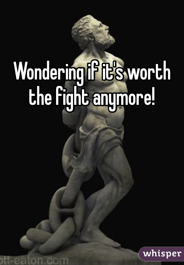 Wondering if it's worth the fight anymore!
