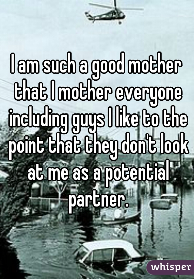 I am such a good mother that I mother everyone including guys I like to the point that they don't look at me as a potential partner.