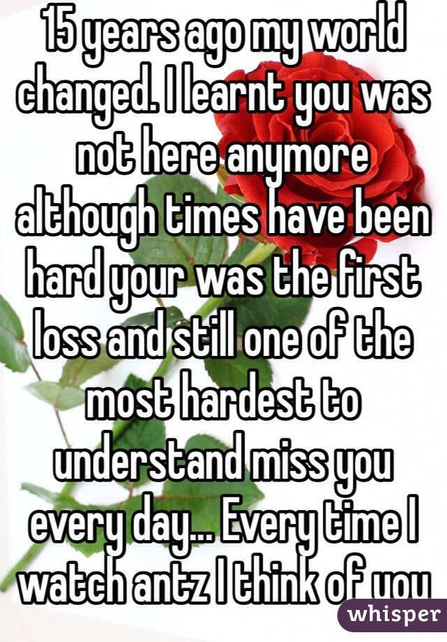 15 years ago my world changed. I learnt you was not here anymore although times have been hard your was the first loss and still one of the most hardest to understand miss you every day... Every time I watch antz I think of you and Gareth acting like bigs kids mucky fighting and talking at me like a child... That was my one of my last memory's of you.. One of my favourite was I woke up to u taking to my mum and you tucked my hair behind my ear and said hello beautiful.. Then when u again woke me up in Richards room I came out of bathroom and kissed me on my head... I will never forget you...