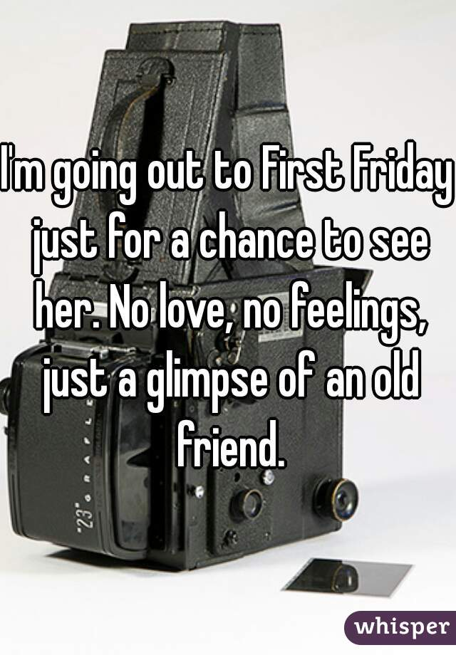 I'm going out to First Friday just for a chance to see her. No love, no feelings, just a glimpse of an old friend.
