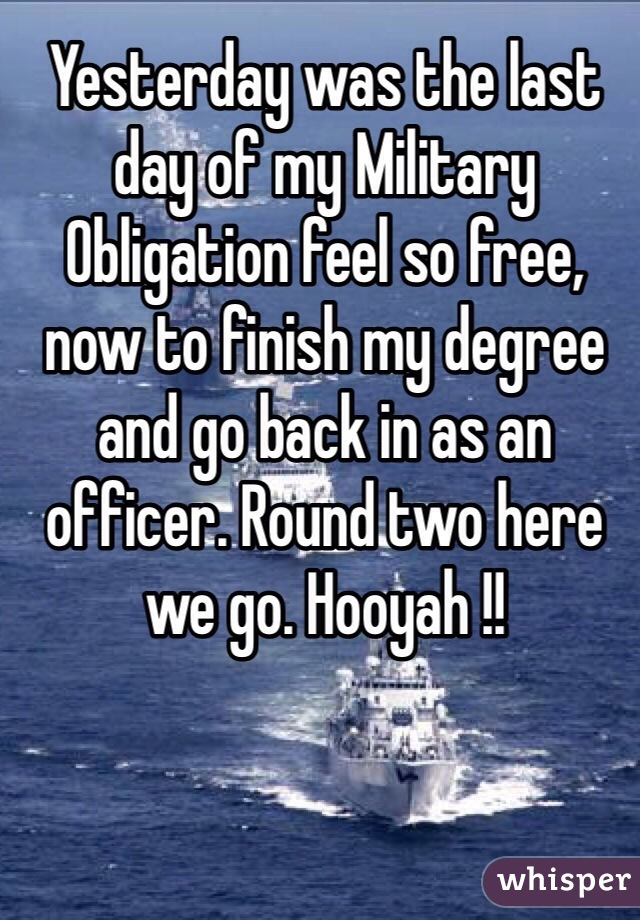 Yesterday was the last day of my Military Obligation feel so free, now to finish my degree and go back in as an officer. Round two here we go. Hooyah !!